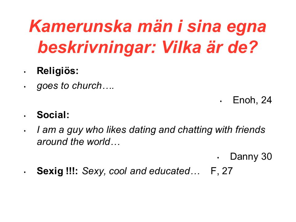 Kamerunska män i sina egna beskrivningar: Vilka är de? • Religiös: • goes to church…. • Enoh, 24 • Social: • I am a guy who likes dating and chatting