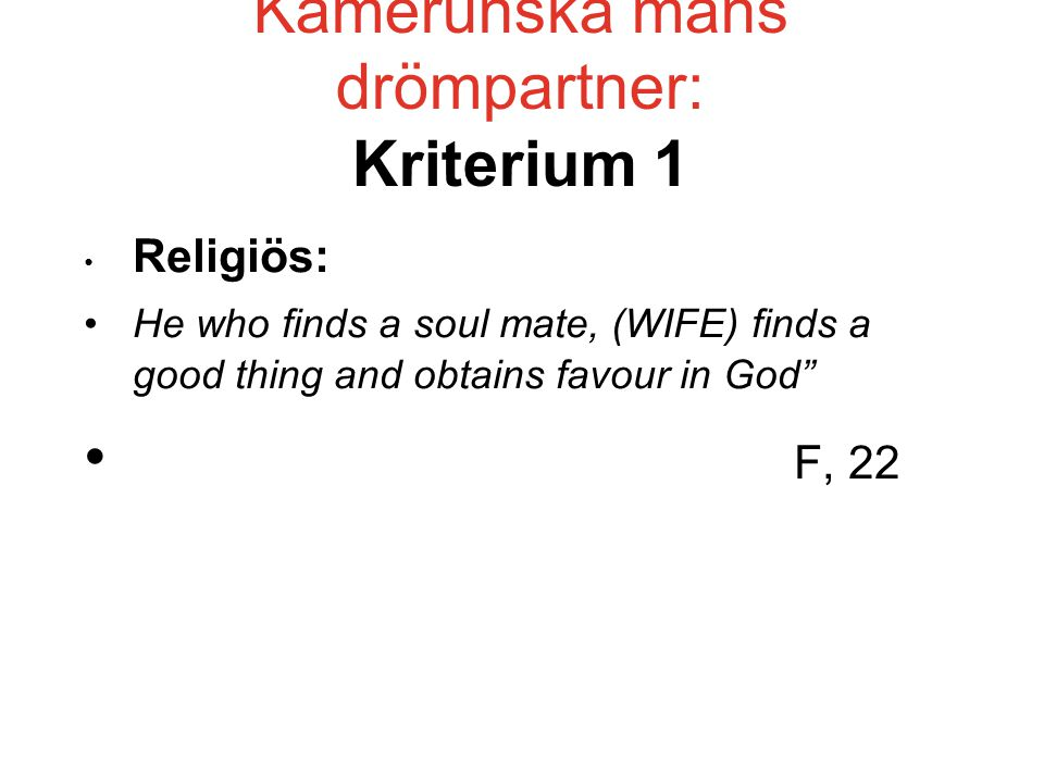 "Kamerunska mäns drömpartner: Kriterium 1 • Religiös: •He who finds a soul mate, (WIFE) finds a good thing and obtains favour in God"" • F, 22"
