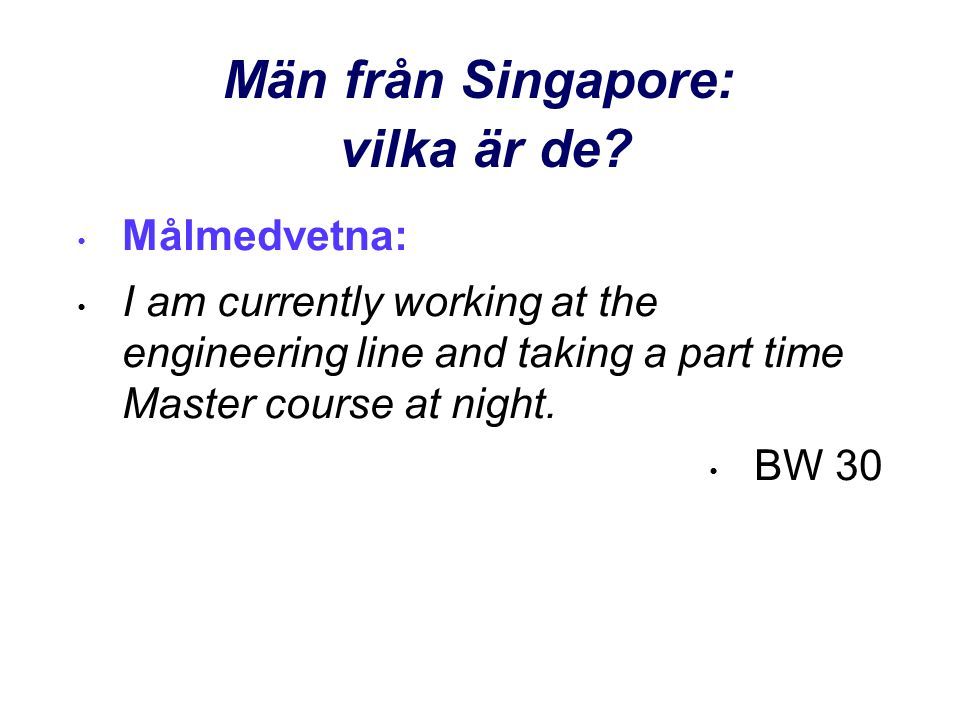 Män från Singapore: vilka är de? • Målmedvetna: • I am currently working at the engineering line and taking a part time Master course at night. • BW 3