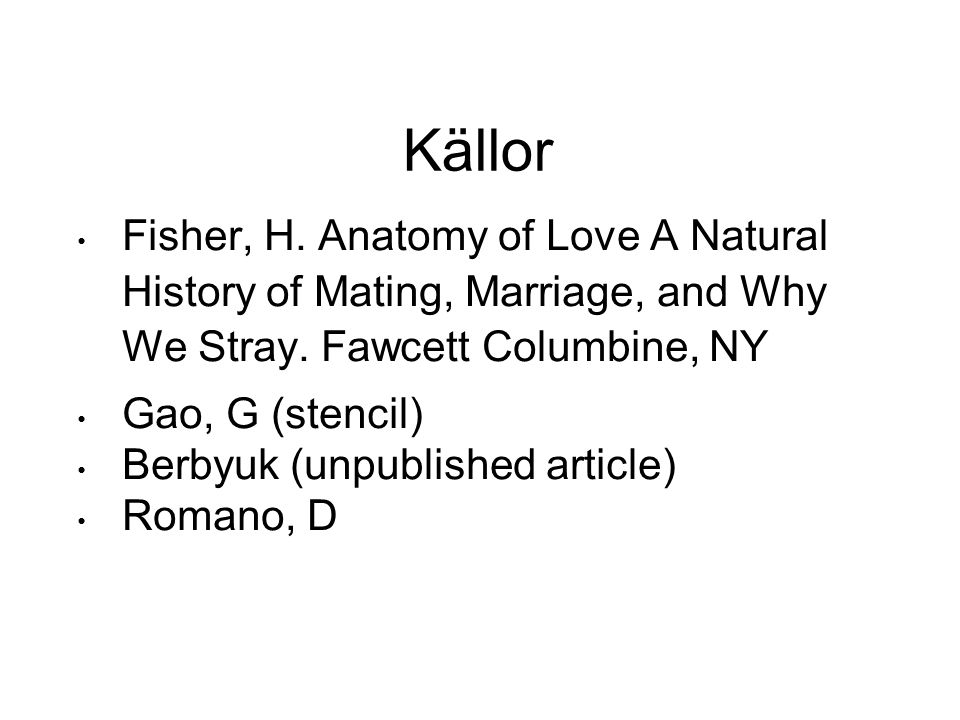 Källor • Fisher, H. Anatomy of Love A Natural History of Mating, Marriage, and Why We Stray. Fawcett Columbine, NY • Gao, G (stencil) • Berbyuk (unpub