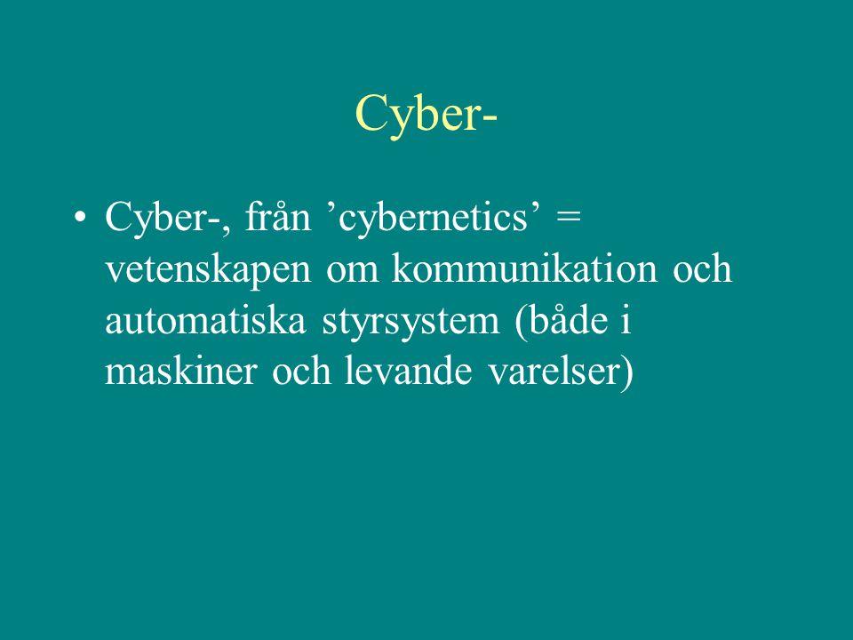 Cyber- •Cyber-, från 'cybernetics' = vetenskapen om kommunikation och automatiska styrsystem (både i maskiner och levande varelser)
