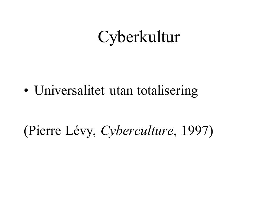 Cyberkultur •Universalitet utan totalisering (Pierre Lévy, Cyberculture, 1997)