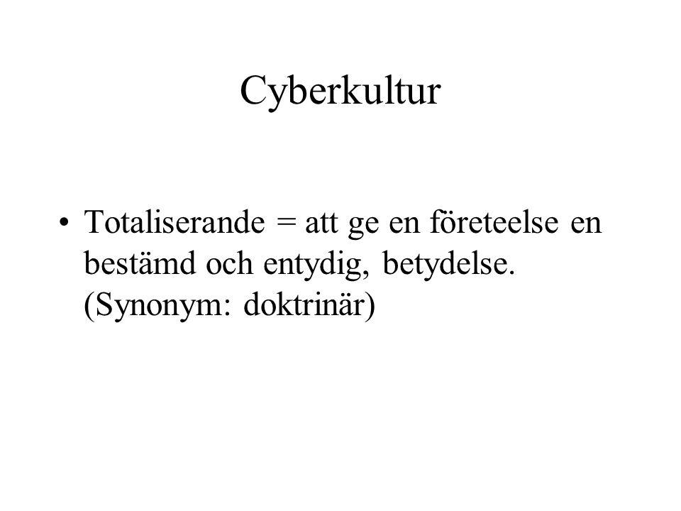 Cyberkultur •Totaliserande = att ge en företeelse en bestämd och entydig, betydelse. (Synonym: doktrinär)