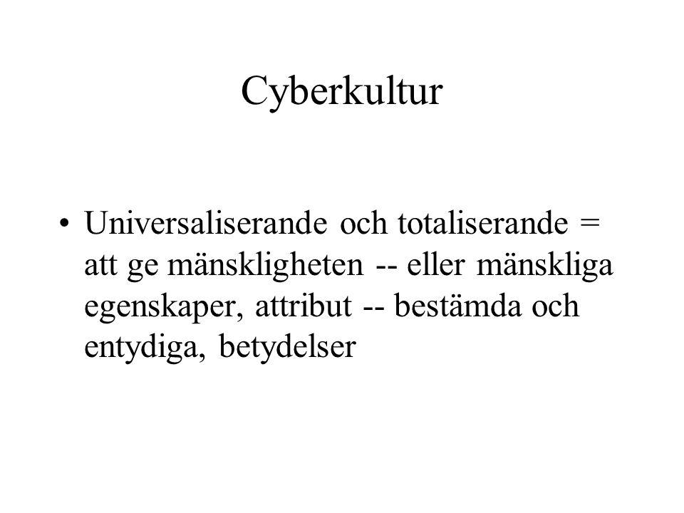 Cyberkultur •Universaliserande och totaliserande = att ge mänskligheten -- eller mänskliga egenskaper, attribut -- bestämda och entydiga, betydelser