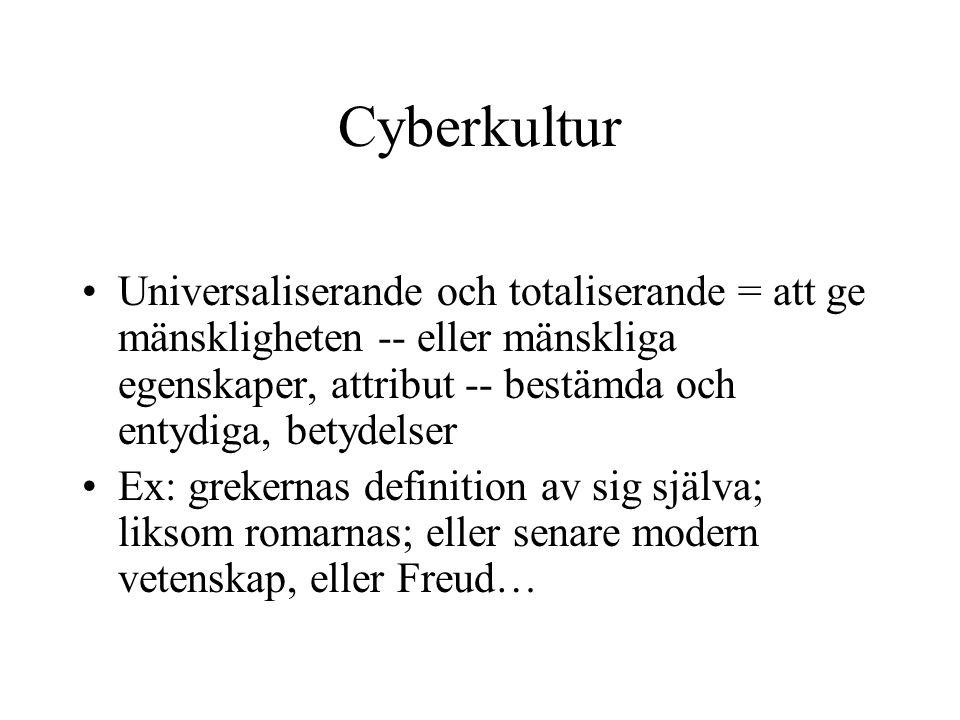 Cyberkultur •Universaliserande och totaliserande = att ge mänskligheten -- eller mänskliga egenskaper, attribut -- bestämda och entydiga, betydelser •