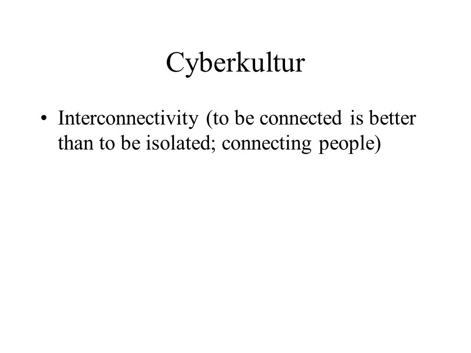 Cyberkultur •Interconnectivity (to be connected is better than to be isolated; connecting people) •Virtual communities