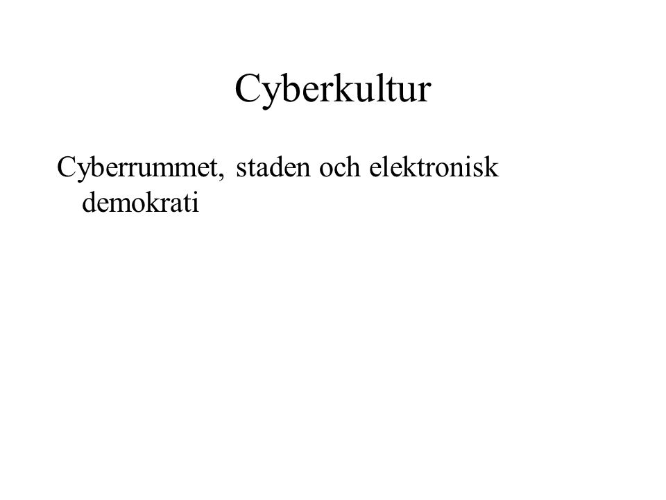 Cyberkultur Cyberrummet, staden och elektronisk demokrati (1) •Analogier mellan territoriella och virtuella samfälldigheter (communities) •Substitution eller ersättande av funktioner i den traditionella staden med tekniska tjänster •Assimilering (digital super highway)