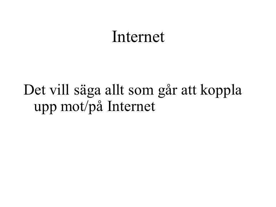 Internet Det vill säga allt som går att koppla upp mot/på Internet