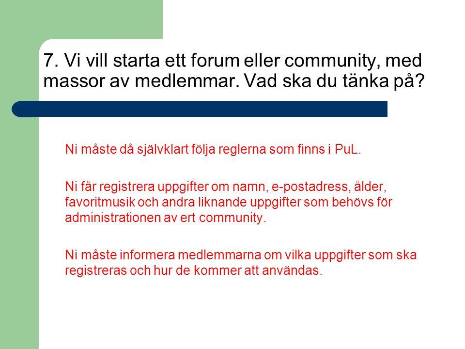 7. Vi vill starta ett forum eller community, med massor av medlemmar. Vad ska du tänka på? Ni måste då självklart följa reglerna som finns i PuL. Ni f