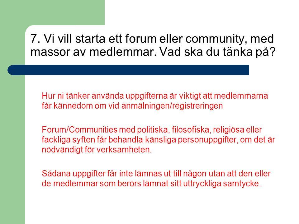 7. Vi vill starta ett forum eller community, med massor av medlemmar. Vad ska du tänka på? Hur ni tänker använda uppgifterna är viktigt att medlemmarn