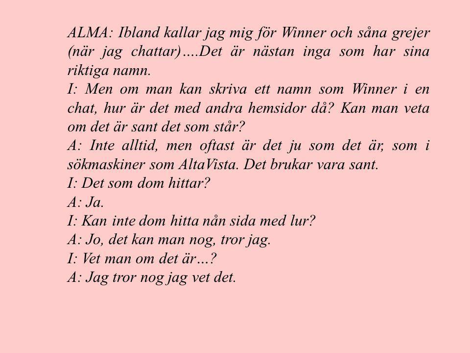 ALMA: Ibland kallar jag mig för Winner och såna grejer (när jag chattar)….Det är nästan inga som har sina riktiga namn.