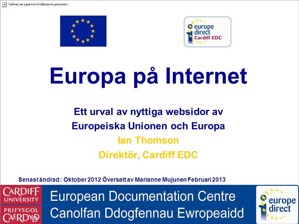 Europe on the Internet © Ian Thomson, Cardiff EDC, October 2012 Information on European Statistics  Eurostat Eurostat  Nyttiga Europeiska statistiska källor av: Energi och Rörlighet och Transport, Eurobarometer, ECHO, FN:ECE, OECD, WHO Världs hälsorganisation och FN's InfoNation webbplatsEnergi Rörlighet och TransportEurobarometerECHO FN:ECEOECDWHO Världs hälsorganisationInfoNation Information om European Statistik