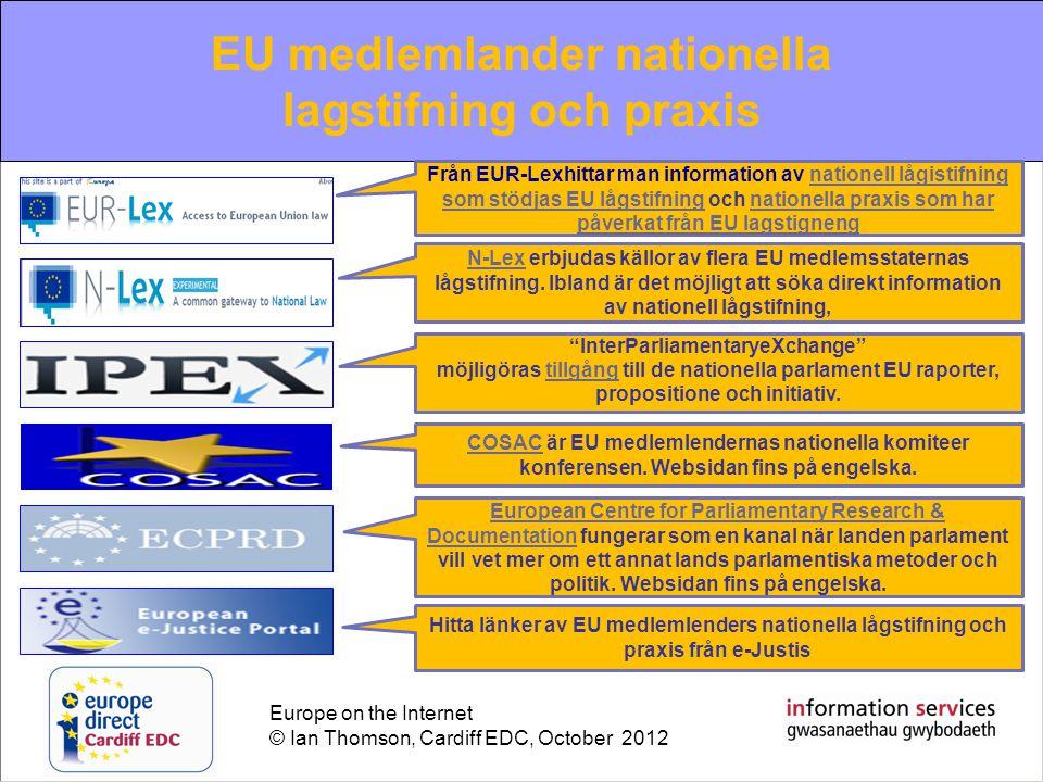 Europe on the Internet © Ian Thomson, Cardiff EDC, October 2012 EU information review of the year 2010 EU medlemlander nationella lagstifning och praxis Från EUR-Lexhittar man information av nationell lågistifning som stödjas EU lågstifning och nationella praxis som har påverkat från EU lagstignengnationell lågistifning som stödjas EU lågstifningnationella praxis som har påverkat från EU lagstigneng N-LexN-Lex erbjudas källor av flera EU medlemsstaternas lågstifning.