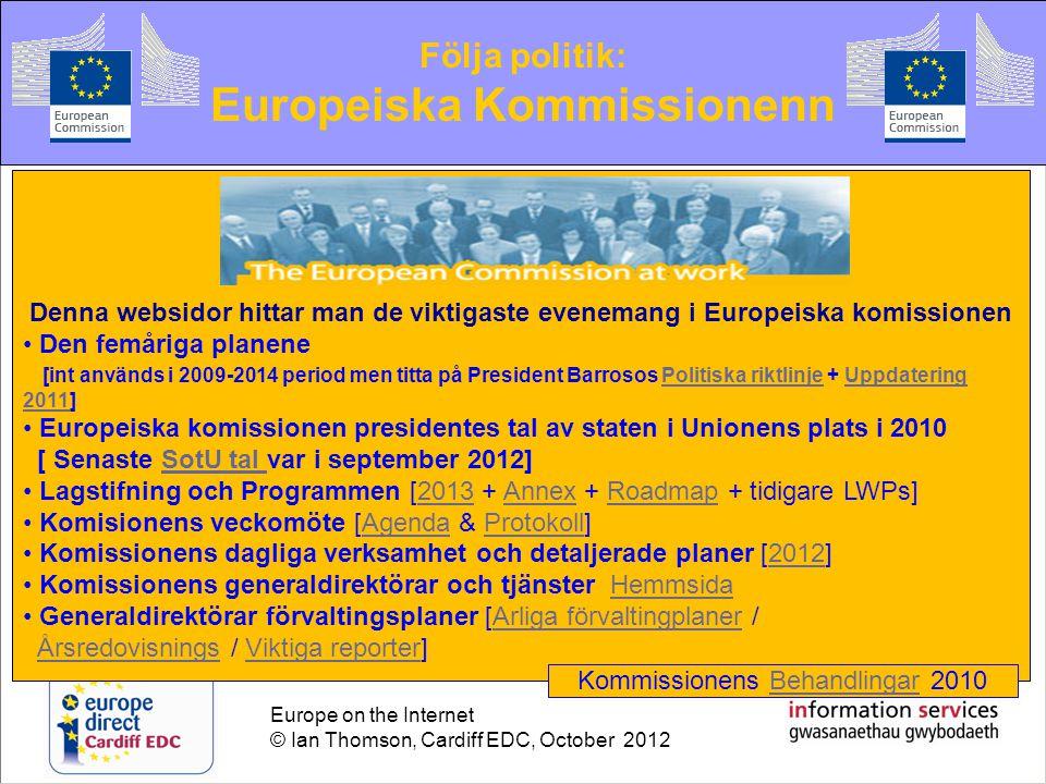 Europe on the Internet © Ian Thomson, Cardiff EDC, October 2012 Följa politik: Europeiska Kommissionenn Denna websidor hittar man de viktigaste evenemang i Europeiska komissionen • Den femåriga planene [int används i 2009-2014 period men titta på President Barrosos Politiska riktlinje + Uppdatering 2011]Politiska riktlinjeUppdatering 2011 • Europeiska komissionen presidentes tal av staten i Unionens plats i 2010 [ Senaste SotU tal var i september 2012]SotU tal • Lagstifning och Programmen [2013 + Annex + Roadmap + tidigare LWPs]2013AnnexRoadmap • Komisionens veckomöte [Agenda & Protokoll]AgendaProtokoll • Komissionens dagliga verksamhet och detaljerade planer [2012]2012 • Komissionens generaldirektörar och tjänster HemmsidaHemmsida • Generaldirektörar förvaltingsplaner [Arliga förvaltingplaner /Arliga förvaltingplaner Årsredovisnings / Viktiga reporter]ÅrsredovisningsViktiga reporter Kommissionens Behandlingar 2010Behandlingar