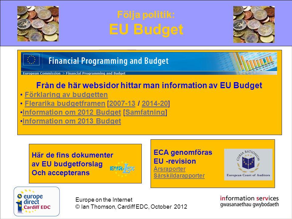 Europe on the Internet © Ian Thomson, Cardiff EDC, October 2012 Följa politik: EU Budget Från de här websidor hittar man information av EU Budget • Förklaring av budgettenFörklaring av budgetten • Flerarika budgetframen [2007-13 / 2014-20]Flerarika budgetframen2007-132014-20 •Information om 2012 Budget [Samfatning]Information om 2012 BudgetSamfatning •Information om 2013 BudgetInformation om 2013 Budget Här de fins dokumenter av EU budgetforslag Och accepterans ECA genomföras EU -revision Årsraporter Särskildarapporter