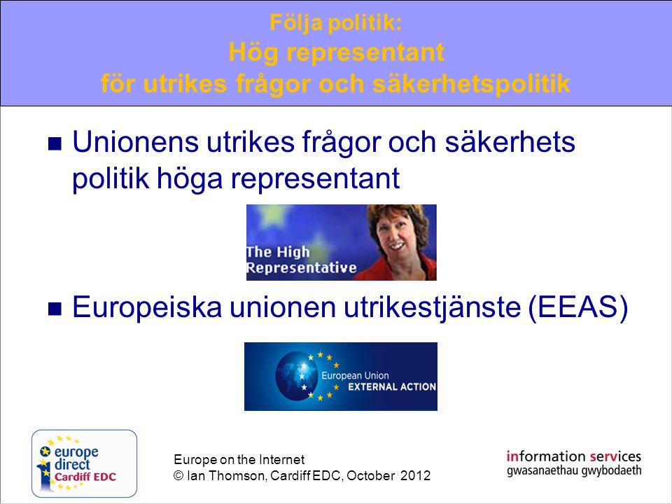 Europe on the Internet © Ian Thomson, Cardiff EDC, October 2012  Unionens utrikes frågor och säkerhets politik höga representant  Europeiska unionen utrikestjänste (EEAS) Följa politik: Hög representant för utrikes frågor och säkerhetspolitik