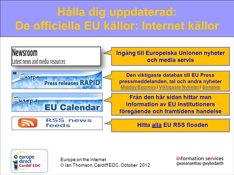 Europe on the Internet © Ian Thomson, Cardiff EDC, October 2012 Hålla dig uppdaterad: De officiella EU källor: Internet källor Ingång till Europeiska Unionen nyheter och media servis Den viktigaste databas till EU Press pressmeddelanden, tal och andra nyheter Midday ExpressMidday Express / Viktigaste Nyheter / SenasteViktigaste NyheterSenaste Från den här sidan hittar man information av EU institutioners föregående och framtidens handelse Hitta alla EU RSS flooden