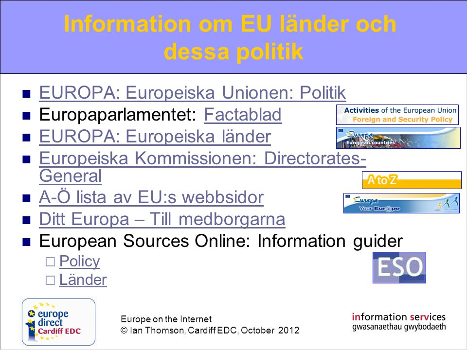 Europe on the Internet © Ian Thomson, Cardiff EDC, October 2012  EUROPA: Europeiska Unionen: Politik EUROPA: Europeiska Unionen: Politik  Europaparlamentet: FactabladFactablad  EUROPA: Europeiska länder EUROPA: Europeiska länder  Europeiska Kommissionen: Directorates- General Europeiska Kommissionen: Directorates- General  A-Ö lista av EU:s webbsidor A-Ö lista av EU:s webbsidor  Ditt Europa – Till medborgarna Ditt Europa – Till medborgarna  European Sources Online: Information guider  Policy Policy  Länder Länder Information om EU länder och dessa politik