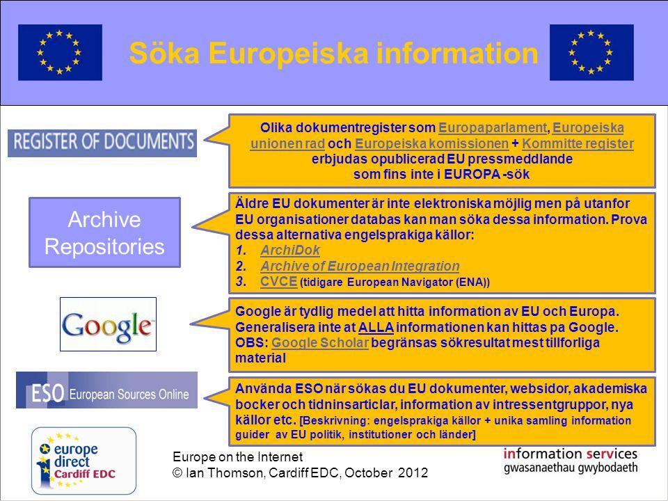 Europe on the Internet © Ian Thomson, Cardiff EDC, October 2012 Searching for European information Söka Europeiska information Olika dokumentregister som Europaparlament, Europeiska unionen rad och Europeiska komissionen + Kommitte register erbjudas opublicerad EU pressmeddlandeEuropaparlamentEuropeiska unionen radEuropeiska komissionenKommitte register som fins inte i EUROPA -sök Äldre EU dokumenter är inte elektroniska möjlig men på utanfor EU organisationer databas kan man söka dessa information.
