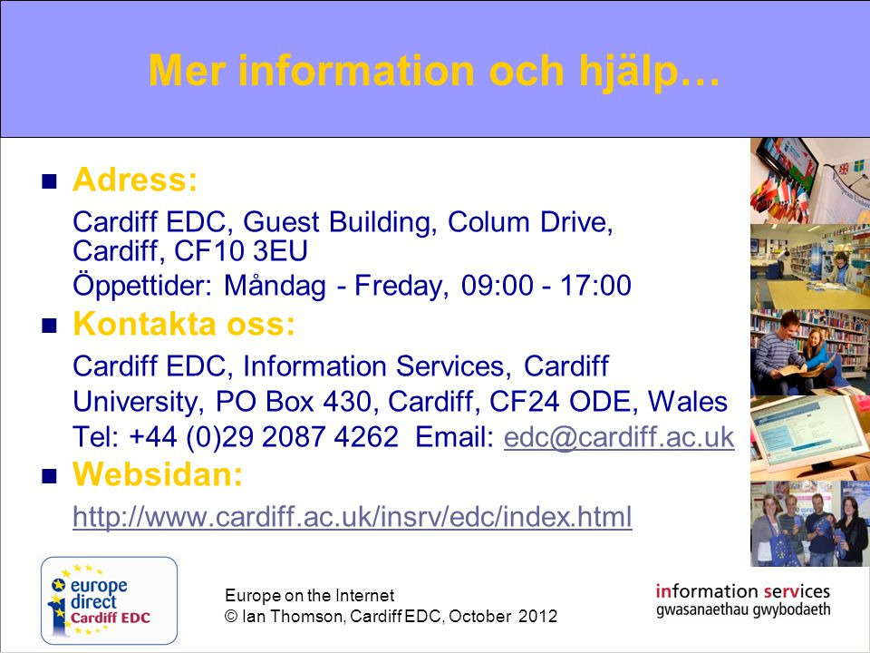 Europe on the Internet © Ian Thomson, Cardiff EDC, October 2012 For further information and help…  Adress: Cardiff EDC, Guest Building, Colum Drive, Cardiff, CF10 3EU Öppettider: Måndag - Freday, 09:00 - 17:00  Kontakta oss: Cardiff EDC, Information Services, Cardiff University, PO Box 430, Cardiff, CF24 ODE, Wales Tel: +44 (0)29 2087 4262 Email: edc@cardiff.ac.ukedc@cardiff.ac.uk  Websidan: http://www.cardiff.ac.uk/insrv/edc/index.html Mer information och hjälp…