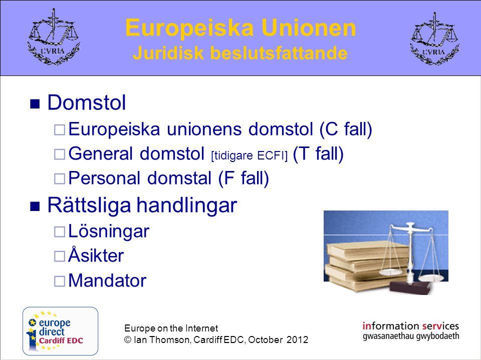 Europe on the Internet © Ian Thomson, Cardiff EDC, October 2012  Domstol  Europeiska unionens domstol (C fall)  General domstol [tidigare ECFI] (T fall)  Personal domstal (F fall)  Rättsliga handlingar  Lösningar  Åsikter  Mandator Europeiska Unionen Juridisk beslutsfattande