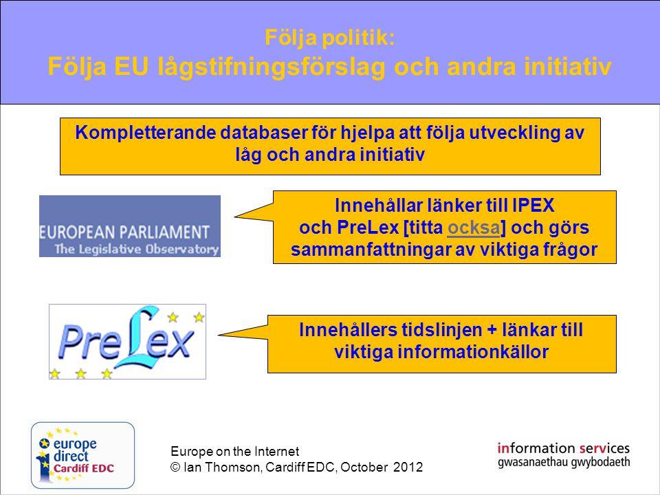 Europe on the Internet © Ian Thomson, Cardiff EDC, October 2012 Innehållar länker till IPEX och PreLex [titta ocksa] och görs sammanfattningar av viktiga frågorocksa Innehållers tidslinjen + länkar till viktiga informationkällor Kompletterande databaser för hjelpa att följa utveckling av låg och andra initiativ Följa politik: Följa EU lågstifningsförslag och andra initiativ