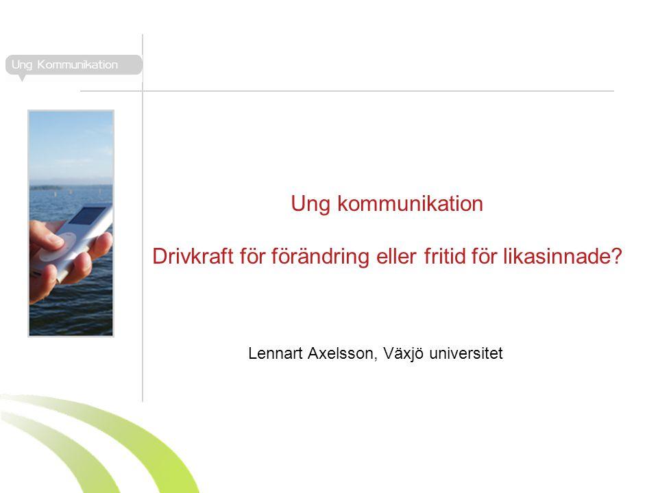 Ung kommunikation Drivkraft för förändring eller fritid för likasinnade? Lennart Axelsson, Växjö universitet