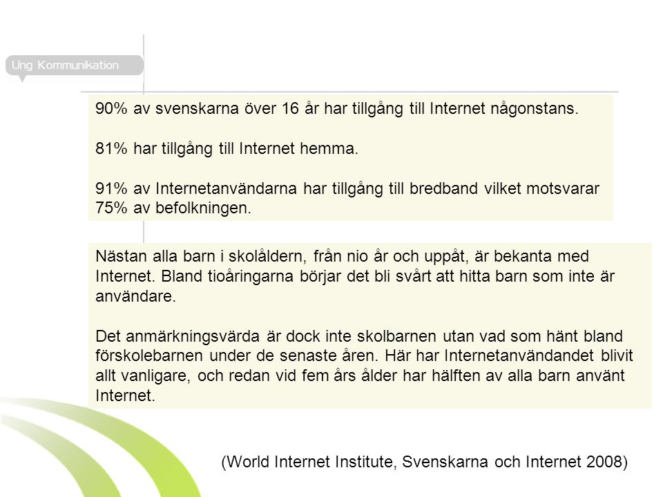 90% av svenskarna över 16 år har tillgång till Internet någonstans. 81% har tillgång till Internet hemma. 91% av Internetanvändarna har tillgång till