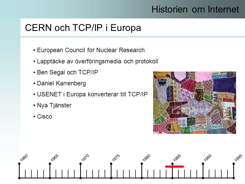 19601965197019751980198519901995 Historien om Internet CERN och TCP/IP i Europa • European Council for Nuclear Research • Lapptäcke av överföringsmedia och protokoll • Ben Segal och TCP/IP • Daniel Karrenberg • USENET i Europa konverterar till TCP/IP • Nya Tjänster • Cisco