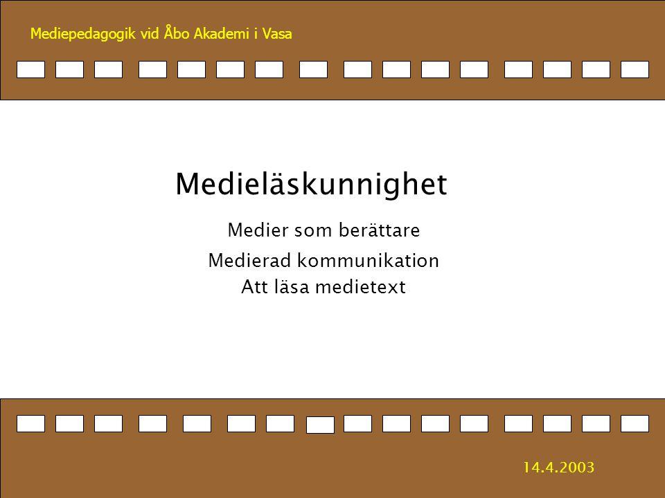 Mediepedagogik vid Åbo Akademi i Vasa Medieläskunnighet Medier som berättare Medierad kommunikation Att läsa medietext 14.4.2003