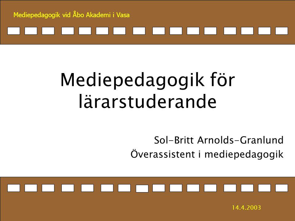 Mediepedagogik vid Åbo Akademi i Vasa Mediepedagogik för lärarstuderande Sol-Britt Arnolds-Granlund Överassistent i mediepedagogik 14.4.2003