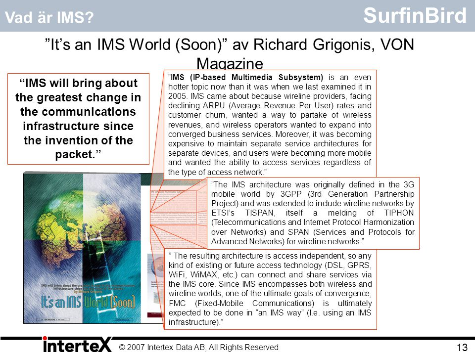 © 2007 Intertex Data AB, All Rights Reserved 13 SurfinBird It's an IMS World (Soon) av Richard Grigonis, VON Magazine The resulting architecture is access independent, so any kind of existing or future access technology (DSL, GPRS, WiFi, WiMAX, etc.) can connect and share services via the IMS core.
