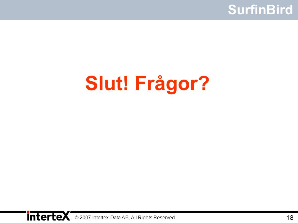 © 2007 Intertex Data AB, All Rights Reserved 18 SurfinBird Slut! Frågor?