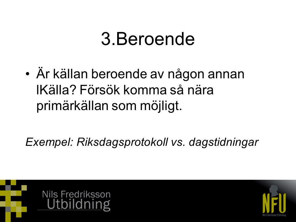 3.Beroende •Är källan beroende av någon annan lKälla? Försök komma så nära primärkällan som möjligt. Exempel: Riksdagsprotokoll vs. dagstidningar