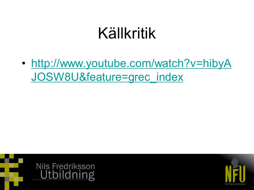Källkritik •http://www.youtube.com/watch?v=hibyA JOSW8U&feature=grec_indexhttp://www.youtube.com/watch?v=hibyA JOSW8U&feature=grec_index