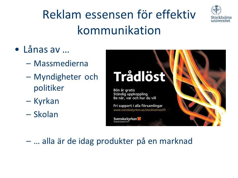 Reklam essensen för effektiv kommunikation •Lånas av … –Massmedierna –Myndigheter och politiker –Kyrkan –Skolan –… alla är de idag produkter på en mar