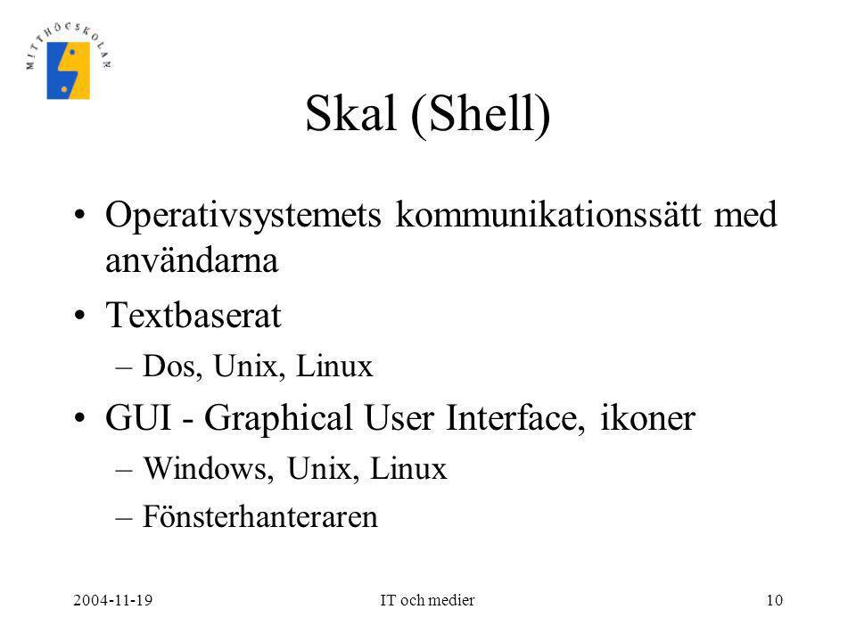 2004-11-19IT och medier10 Skal (Shell) •Operativsystemets kommunikationssätt med användarna •Textbaserat –Dos, Unix, Linux •GUI - Graphical User Inter