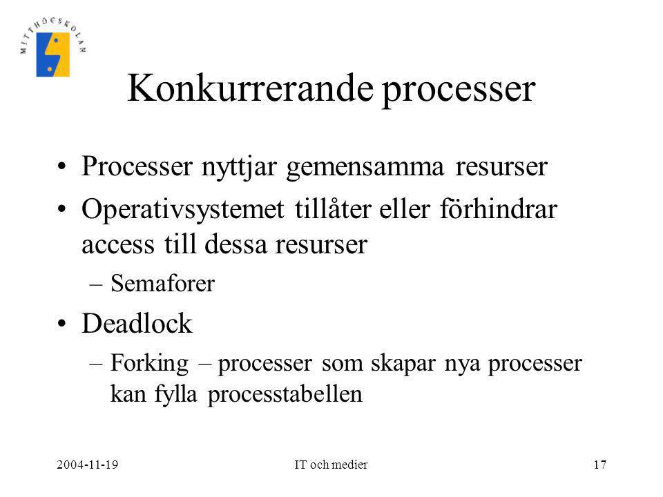 2004-11-19IT och medier17 Konkurrerande processer •Processer nyttjar gemensamma resurser •Operativsystemet tillåter eller förhindrar access till dessa