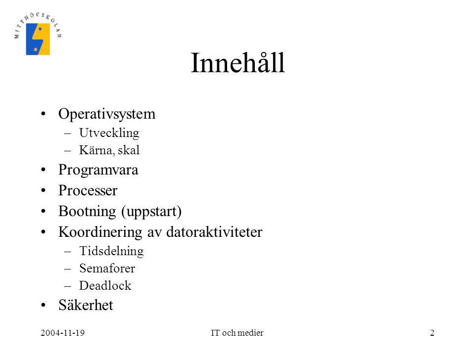 2004-11-19IT och medier3 Operativsystem •Den programvara som styr och kontrollerar datorns funktioner •Ett användargränssnitt: –Filhantering –Programhantering –Status •Vanliga operativsystem –Windows: NT, 2000, XP, CE –Unix –Linux