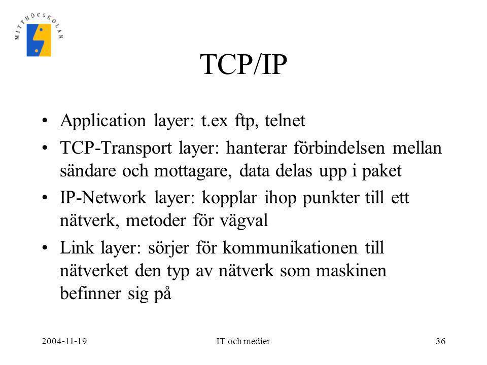 2004-11-19IT och medier36 TCP/IP •Application layer: t.ex ftp, telnet •TCP-Transport layer: hanterar förbindelsen mellan sändare och mottagare, data d