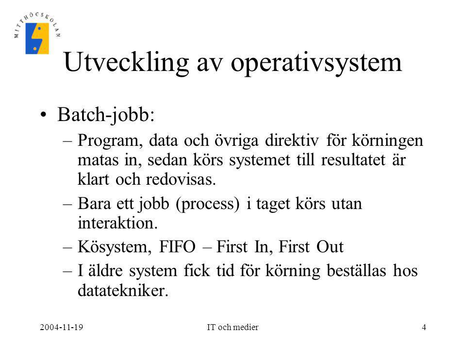 2004-11-19IT och medier4 Utveckling av operativsystem •Batch-jobb: –Program, data och övriga direktiv för körningen matas in, sedan körs systemet till
