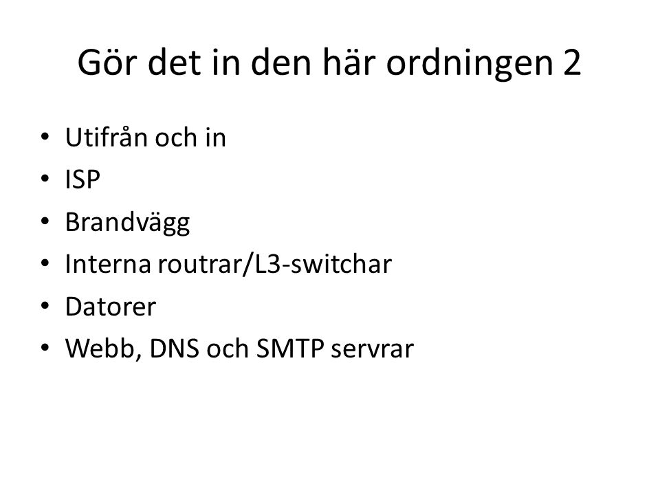 Gör det in den här ordningen 2 • Utifrån och in • ISP • Brandvägg • Interna routrar/L3-switchar • Datorer • Webb, DNS och SMTP servrar