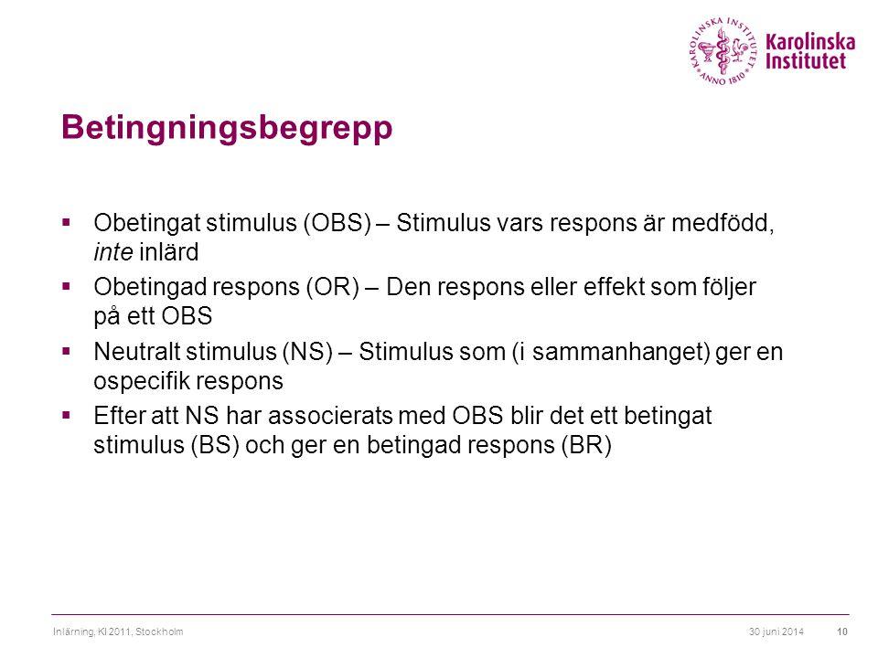 30 juni 2014Inlärning, KI 2011, Stockholm10 Betingningsbegrepp  Obetingat stimulus (OBS) – Stimulus vars respons är medfödd, inte inlärd  Obetingad
