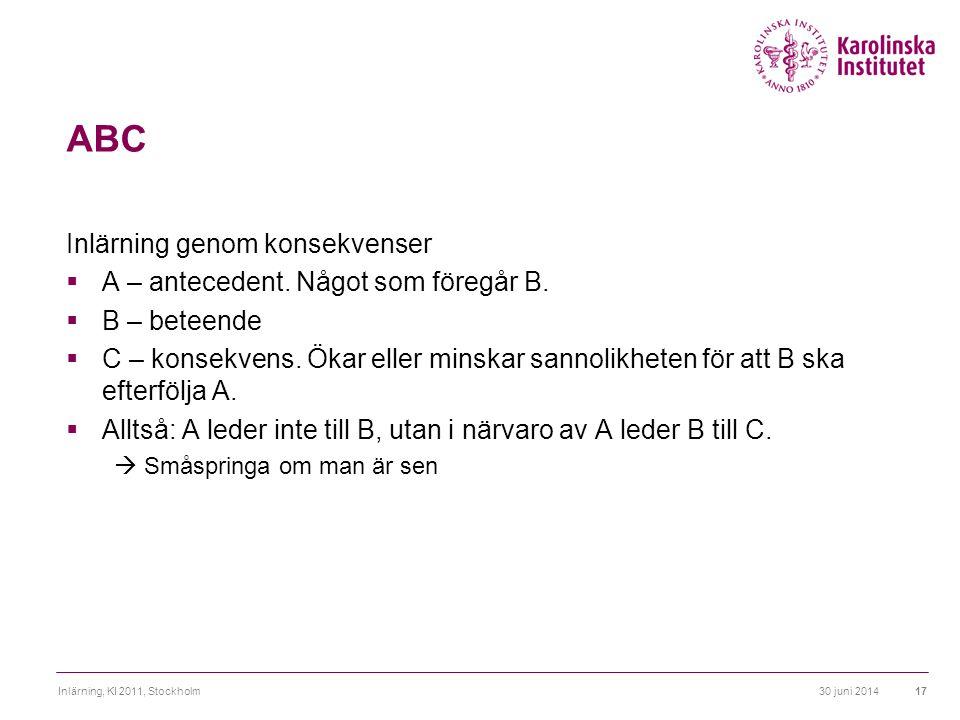 30 juni 2014Inlärning, KI 2011, Stockholm17 ABC Inlärning genom konsekvenser  A – antecedent. Något som föregår B.  B – beteende  C – konsekvens. Ö