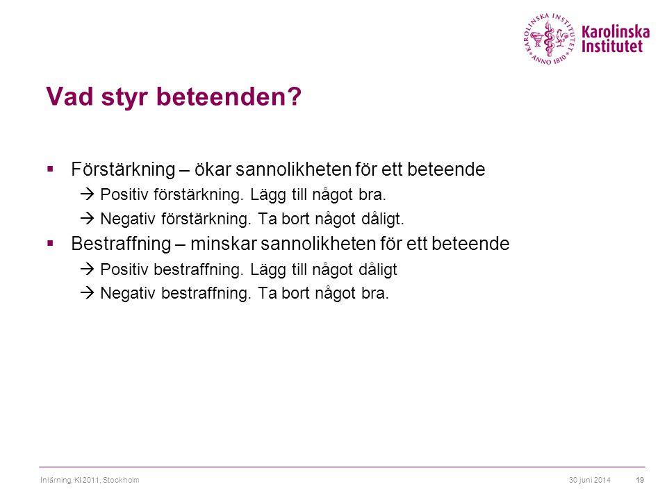 30 juni 2014Inlärning, KI 2011, Stockholm19 Vad styr beteenden?  Förstärkning – ökar sannolikheten för ett beteende  Positiv förstärkning. Lägg till