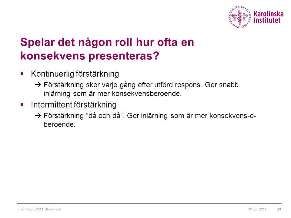 30 juni 2014Inlärning, KI 2011, Stockholm23 Spelar det någon roll hur ofta en konsekvens presenteras?  Kontinuerlig förstärkning  Förstärkning sker
