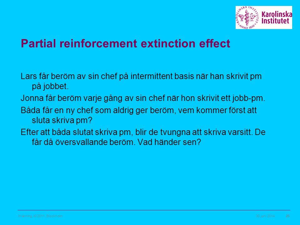 30 juni 2014Inlärning, KI 2011, Stockholm25 Partial reinforcement extinction effect Lars får beröm av sin chef på intermittent basis när han skrivit p