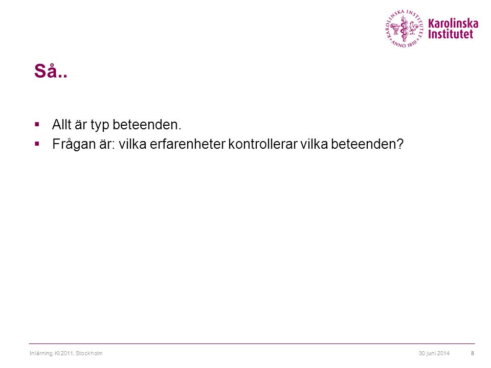 30 juni 2014Inlärning, KI 2011, Stockholm8 Så..  Allt är typ beteenden.  Frågan är: vilka erfarenheter kontrollerar vilka beteenden?
