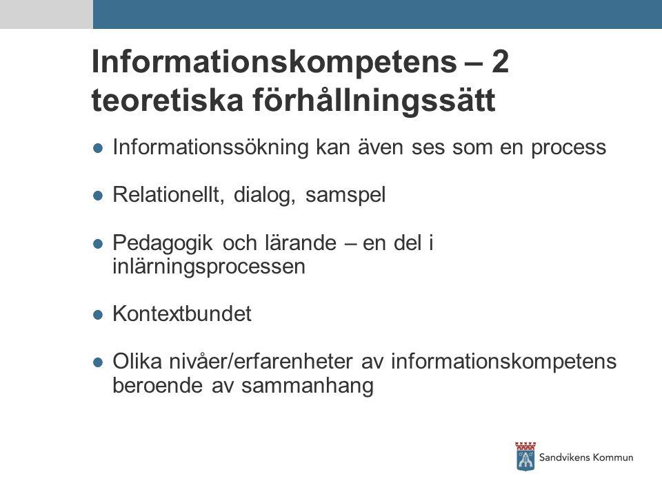 Informationskompetens – 2 teoretiska förhållningssätt  Informationssökning kan även ses som en process  Relationellt, dialog, samspel  Pedagogik och lärande – en del i inlärningsprocessen  Kontextbundet  Olika nivåer/erfarenheter av informationskompetens beroende av sammanhang
