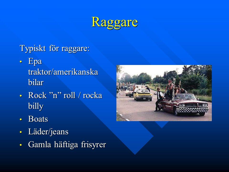 Raggare Typiskt för raggare: • Epa traktor/amerikanska bilar • Rock n roll / rocka billy • Boats • Läder/jeans • Gamla häftiga frisyrer